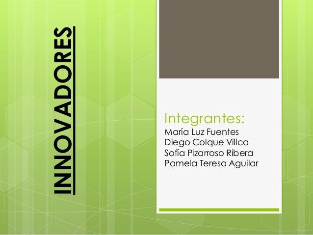 INNOVADORES  Integrantes:  María Luz Fuentes Diego Colque Villca Sofía Pizarroso Ribera Pamela Teresa Aguilar