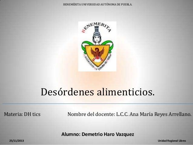 BENEMÉRITA UNIVERSIDAD AUTÓNOMA DE PUEBLA.  Desórdenes alimenticios. Materia: DH tics  Nombre del docente: L.C.C. Ana Marí...
