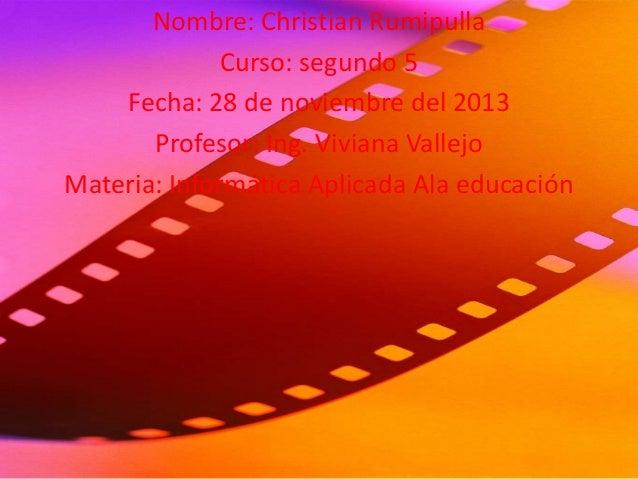 Nombre: Christian Rumipulla Curso: segundo 5 Fecha: 28 de noviembre del 2013 Profesor: Ing. Viviana Vallejo Materia: Infor...