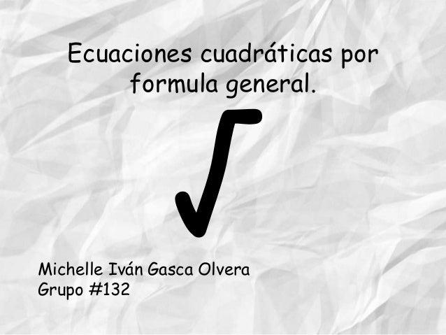 Ecuaciones cuadráticas por formula general.  Michelle Iván Gasca Olvera Grupo #132