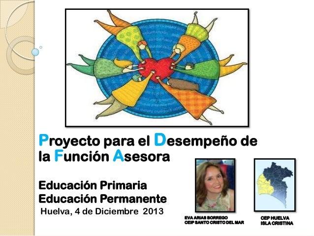 Proyecto para el Desempeño de la Función Asesora Educación Primaria Educación Permanente Huelva, 4 de Diciembre 2013  EVA ...
