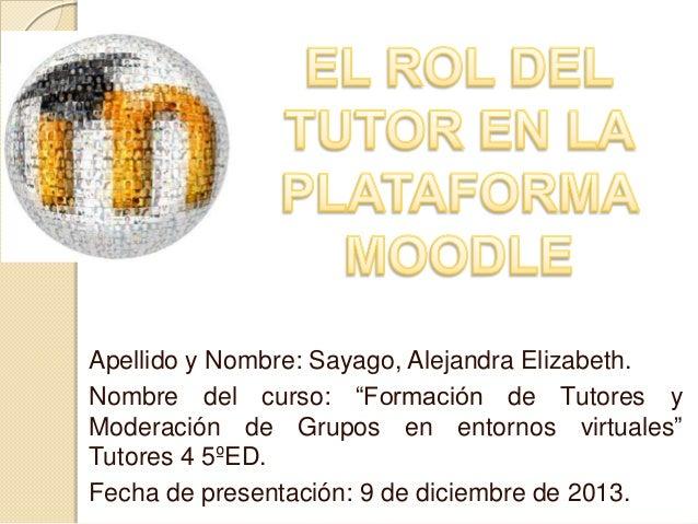 """Apellido y Nombre: Sayago, Alejandra Elizabeth. Nombre del curso: """"Formación de Tutores y Moderación de Grupos en entornos..."""