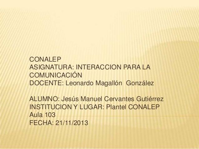 CONALEP ASIGNATURA: INTERACCION PARA LA COMUNICACIÓN DOCENTE: Leonardo Magallón González  ALUMNO: Jesús Manuel Cervantes G...