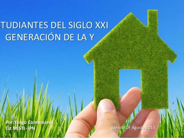 STUDIANTES DEL SIGLO XXI GENERACIÓN DE LA Y  Por:Yango Colmenares Est MISTI -IPN  Mexico DF Agosto 2013