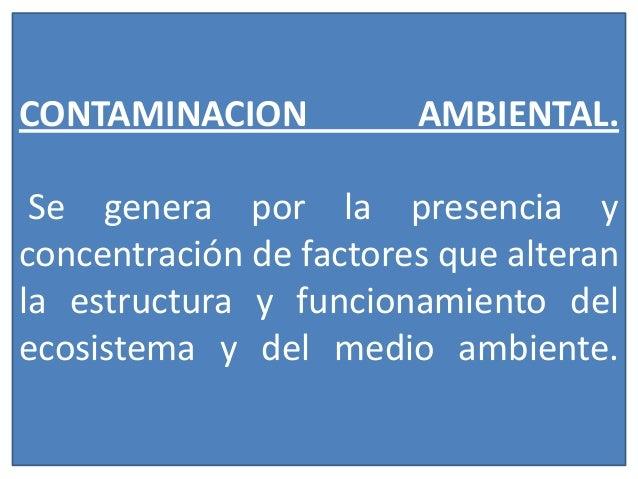 CONTAMINACION  AMBIENTAL.  Se genera por la presencia y concentración de factores que alteran la estructura y funcionamien...