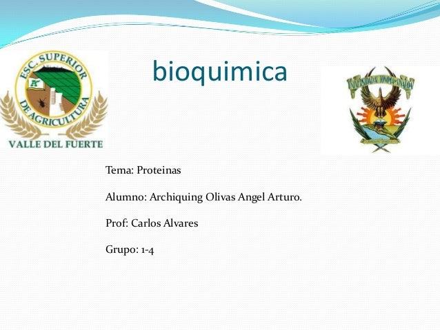 bioquimica  Tema: Proteinas Alumno: Archiquing Olivas Angel Arturo. Prof: Carlos Alvares Grupo: 1-4