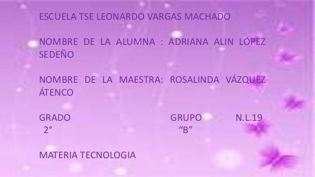ESCUELA TSE LEONARDO VARGAS MACHADO NOMBRE DE LA ALUMNA : ADRIANA ALIN LÓPEZ SEDEÑO NOMBRE DE LA MAESTRA: ROSALINDA VÁZQUE...