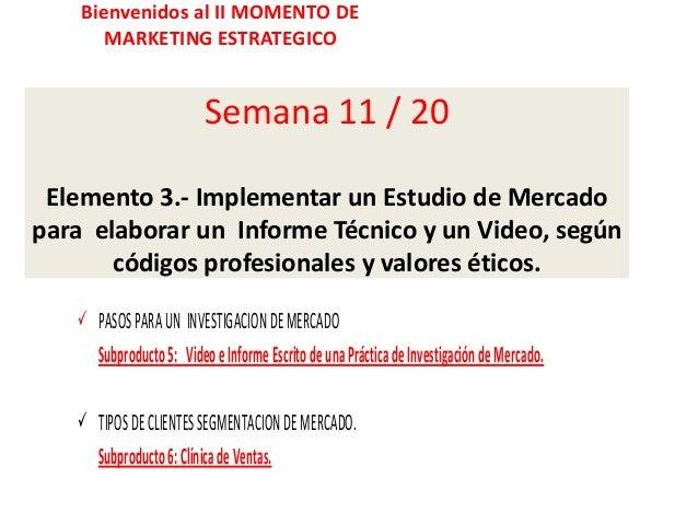 Bienvenidos al II MOMENTO DE MARKETING ESTRATEGICO  Semana 11 / 20 Elemento 3.- Implementar un Estudio de Mercado para ela...