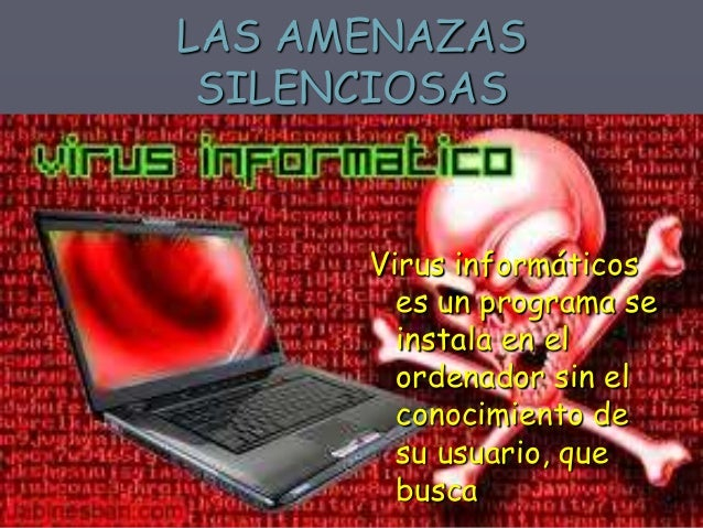 GUSANO INFORMÁTICO  Es un tipo de virus cuya finalidad es la de multiplicarse e infectar todos los nodos de una red de ord...