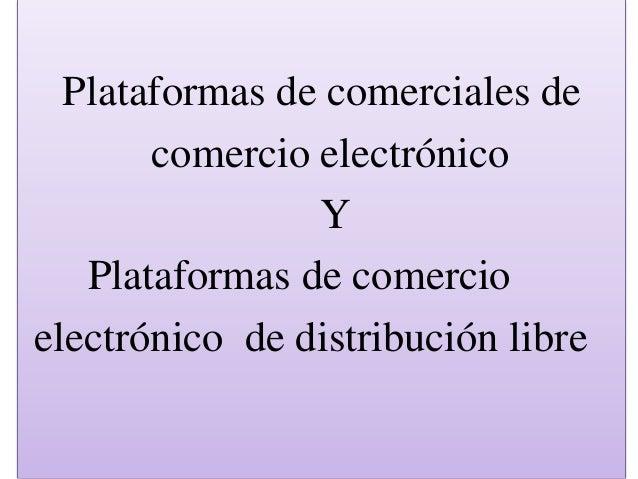 Plataformas de comerciales de comercio electrónico Y Plataformas de comercio electrónico de distribución libre