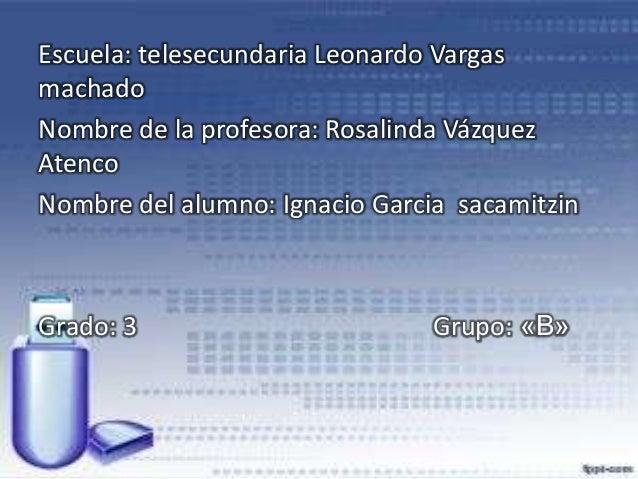 Escuela: telesecundaria Leonardo Vargas machado Nombre de la profesora: Rosalinda Vázquez Atenco Nombre del alumno: Ignaci...