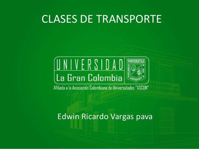 CLASES DE TRANSPORTE  Edwin Ricardo Vargas pava