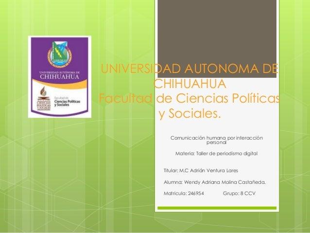 UNIVERSIDAD AUTONOMA DE CHIHUAHUA Facultad de Ciencias Políticas y Sociales. Comunicación humana por interacción personal ...