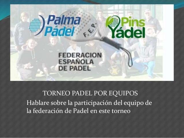 TORNEO PADEL POR EQUIPOS Hablare sobre la participación del equipo de la federación de Padel en este torneo