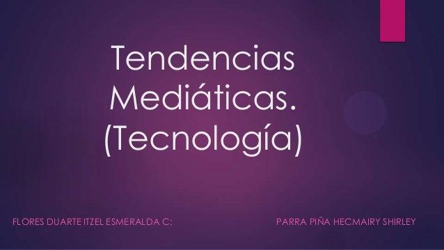 Tendencias Mediáticas. (Tecnología) FLORES DUARTE ITZEL ESMERALDA C: PARRA PIÑA HECMAIRY SHIRLEY