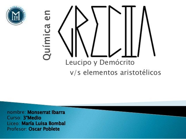Leucipo y Demócrito nombre: Monserrat Ibarra Curso: 3°Medio Liceo: María Luisa Bombal Profesor: Oscar Poblete v/s elemento...