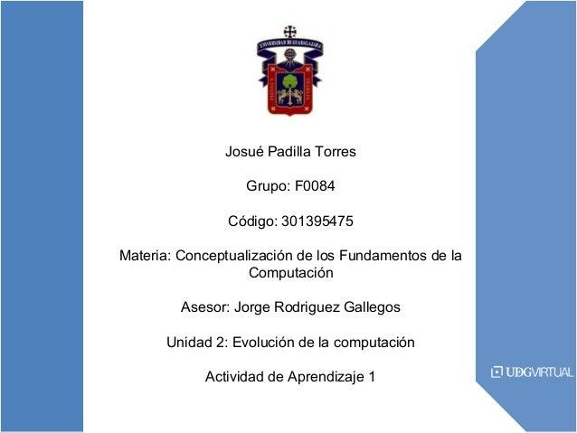 Josué Padilla Torres Grupo: F0084 Código: 301395475 Materia: Conceptualización de los Fundamentos de la Computación Asesor...