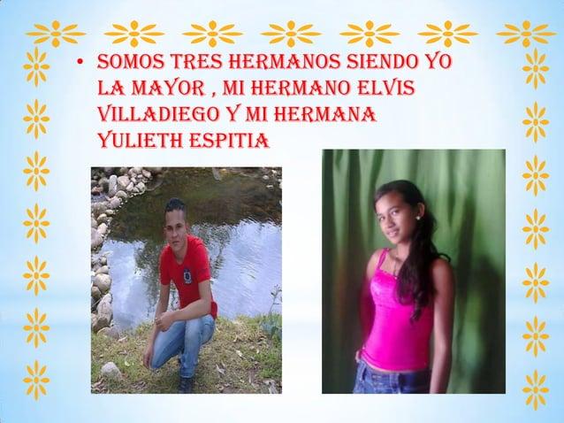 • SOMOS TRES HERMANOS SIENDO YO LA MAYOR , MI HERMANO ELVIS VILLADIEGO Y MI HERMANA YULIETH ESPITIA