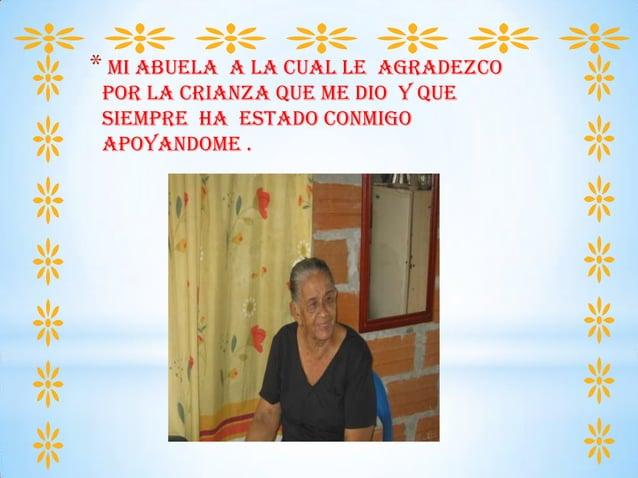 * mi abuela A LA CUAL LE AGRADEZCO POR LA CRIANZA QUE ME DIO Y QUE SIEMPRE HA ESTADO CONMIGO APOYANDOME .