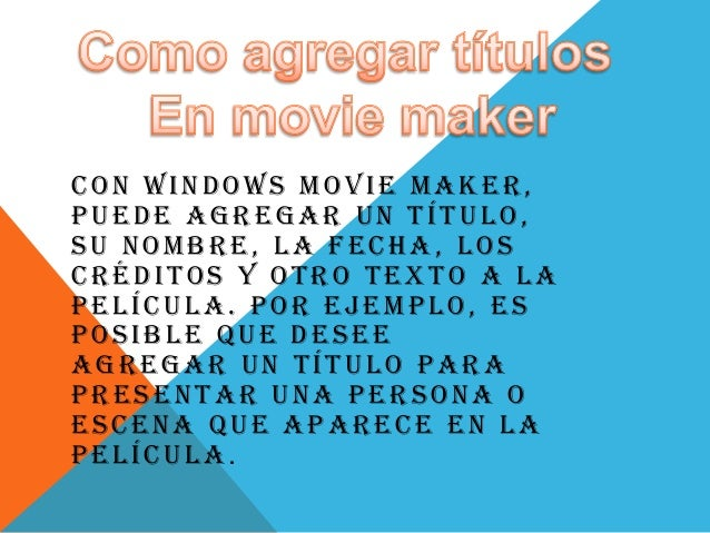 CON WINDOWS MOVIE MAKER, PUEDE AGREGAR UN TÍTULO, SU NOMBRE, LA FECHA, LOS CRÉDITOS Y OTRO TEXTO A LA PELÍCULA. POR EJEMPL...