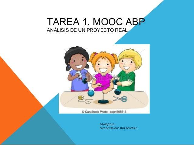 TAREA 1. MOOC ABP ANÁLISIS DE UN PROYECTO REAL 03/04/2014 Sara del Rosario Díaz González.