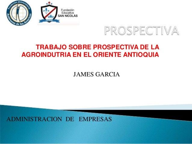 TRABAJO SOBRE PROSPECTIVA DE LA AGROINDUTRIA EN EL ORIENTE ANTIOQUIA ADMINISTRACION DE EMPRESAS JAMES GARCIA