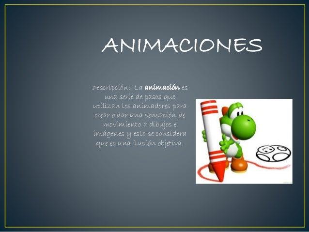 ANIMACIONES Descripción: La animación es una serie de pasos que utilizan los animadores para crear o dar una sensación de ...