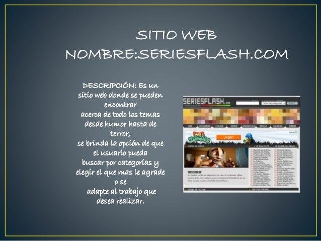 SITIO WEB NOMBRE:SERIESFLASH.COM DESCRIPCIÓN: Es un sitio web donde se pueden encontrar acerca de todo los temas desde hum...