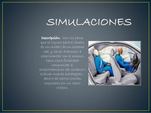 SIMULACIONES Descripción: Son los pasos que se siguen para el diseño de un modelo de un sistema real y llevar a término a ...