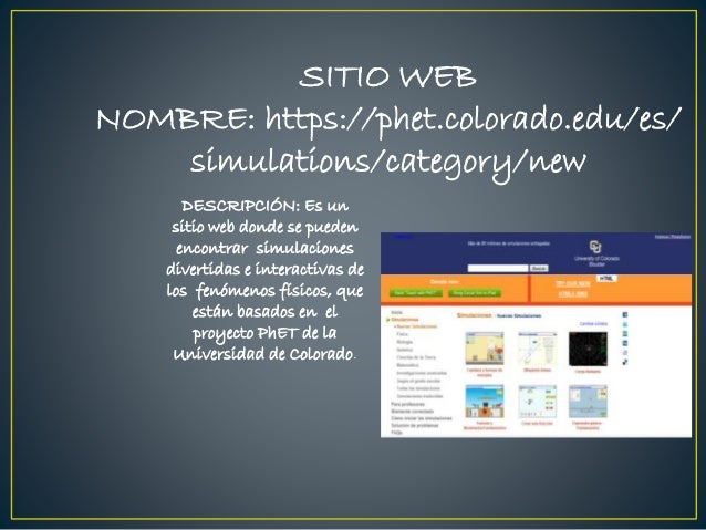 SITIO WEB NOMBRE: https://phet.colorado.edu/es/ simulations/category/new DESCRIPCIÓN: Es un sitio web donde se pueden enco...
