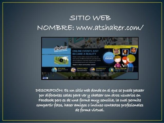 SITIO WEB NOMBRE: www.atshaker.com/ DESCRIPCIÓN: Es un sitio web donde en el que se puede pasear por diferentes salas para...