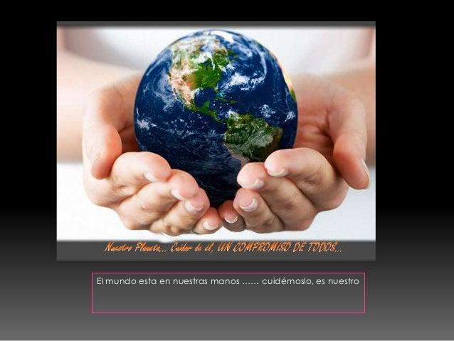 El mundo esta en nuestras manos …… cuidémoslo, es nuestro