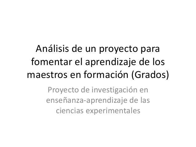 Análisis de un proyecto para fomentar el aprendizaje de los maestros en formación (Grados) Proyecto de investigación en en...