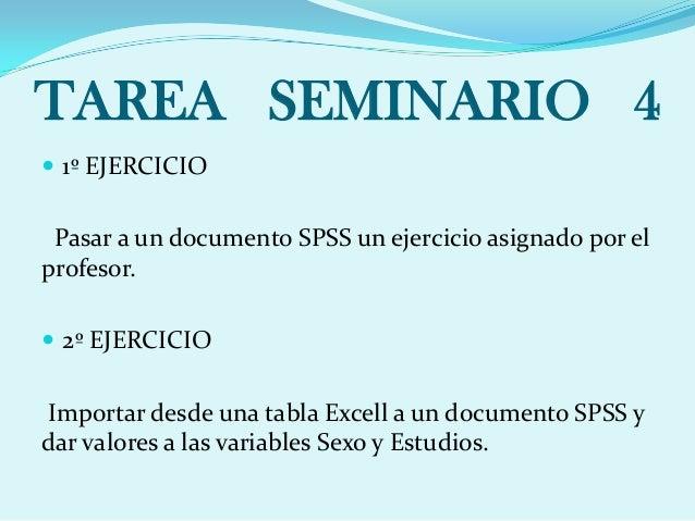 TAREA SEMINARIO 4  1º EJERCICIO Pasar a un documento SPSS un ejercicio asignado por el profesor.  2º EJERCICIO Importar ...