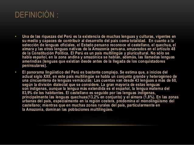 DEFINICIÓN : • Una de las riquezas del Perú es la existencia de muchas lenguas y culturas, vigentes en su medio y capaces ...