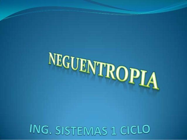 DEFINICION  La neguentropía o negantropía, también llamada entropía negativa o sintropía, de un sistema vivo, es la entro...