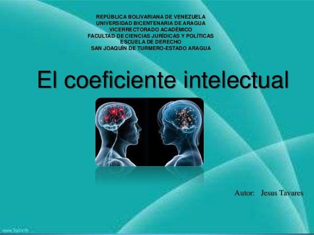 El coeficiente intelectual Autor: Jesus Tavares REPÚBLICA BOLIVARIANA DE VENEZUELA UNIVERSIDAD BICENTENARIA DE ARAGUA VICE...