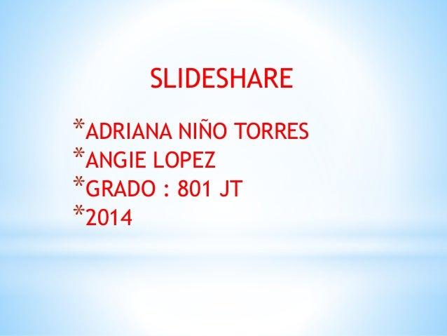 SLIDESHARE *ADRIANA NIÑO TORRES *ANGIE LOPEZ *GRADO : 801 JT *2014