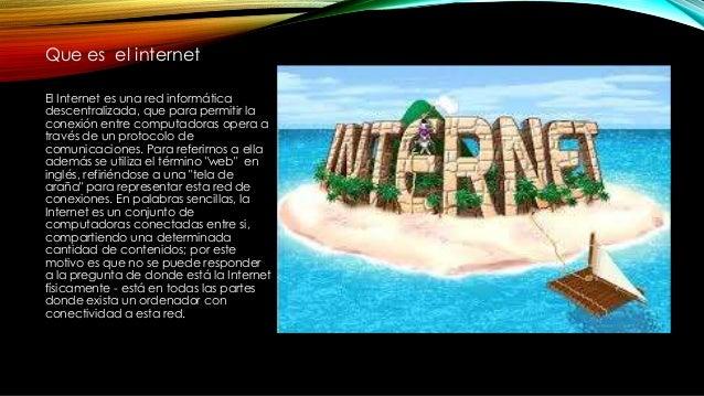 Que es el internet El Internet es una red informática descentralizada, que para permitir la conexión entre computadoras op...