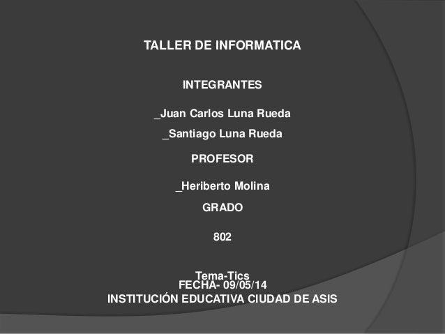 TALLER DE INFORMATICA INTEGRANTES _Juan Carlos Luna Rueda _Santiago Luna Rueda INSTITUCIÓN EDUCATIVA CIUDAD DE ASIS GRADO ...