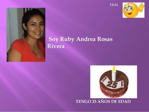 Soy Ruby Andrea Rosas Rivera TENGO 25 AÑOS DE EDAD Hola