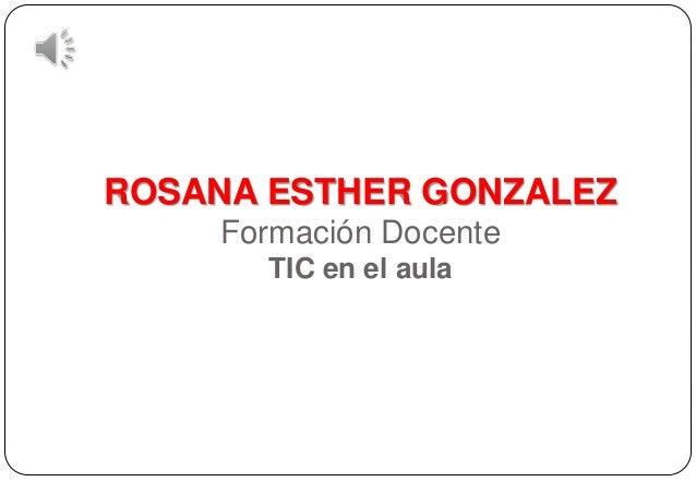 ROSANA ESTHER GONZALEZ Formación Docente TIC en el aula