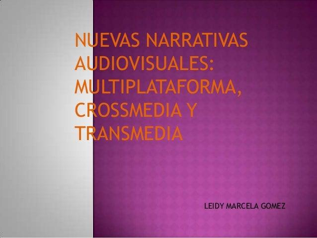 NUEVAS NARRATIVAS AUDIOVISUALES: MULTIPLATAFORMA, CROSSMEDIA Y TRANSMEDIA LEIDY MARCELA GOMEZ