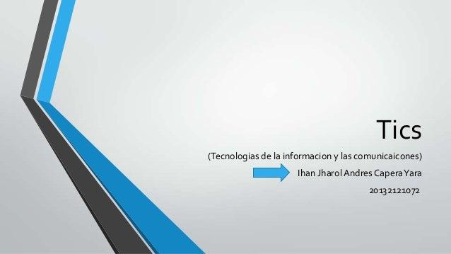 Tics (Tecnologias de la informacion y las comunicaicones) Ihan JharolAndres CaperaYara 20132121072