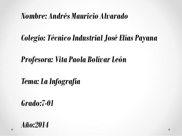 Nombre: Andrés Mauricio Alvarado Colegio: Técnico Industrial José Elías Payana Profesora: Vita Paola Bolívar León Tema: La...