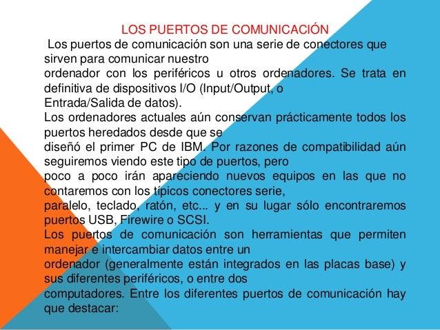 LOS PUERTOS DE COMUNICACIÓN Los puertos de comunicación son una serie de conectores que sirven para comunicar nuestro orde...