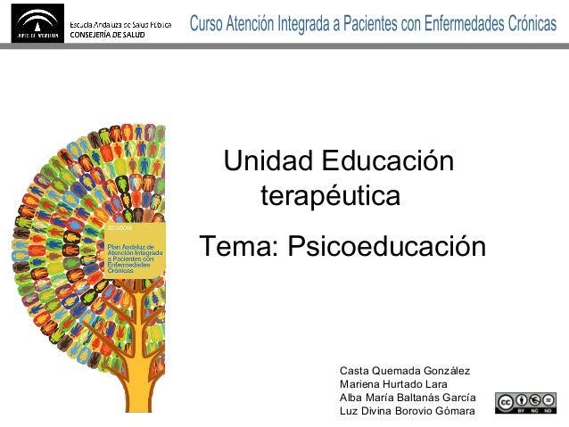Unidad Educación terapéutica Tema: Psicoeducación Casta Quemada González Mariena Hurtado Lara Alba María Baltanás García L...
