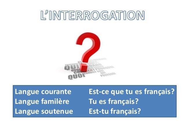 Langue courante Est-ce que tu es français? Langue familère Tu es français? Langue soutenue Est-tu français?