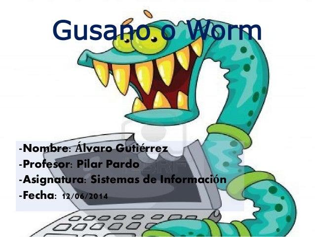 Gusano o Worm -Nombre: Álvaro Gutiérrez -Profesor: Pilar Pardo -Asignatura: Sistemas de Información -Fecha: 12/06/2014