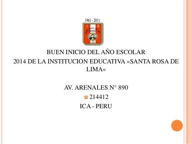 BUEN INICIO DEL AÑO ESCOLAR 2014 DE LA INSTITUCION EDUCATIVA «SANTA ROSA DE LIMA» AV. ARENALES N° 890  214412 ICA - PERU